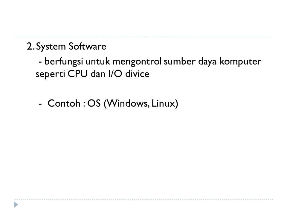 2. System Software - berfungsi untuk mengontrol sumber daya komputer seperti CPU dan I/O divice - Contoh : OS (Windows, Linux)