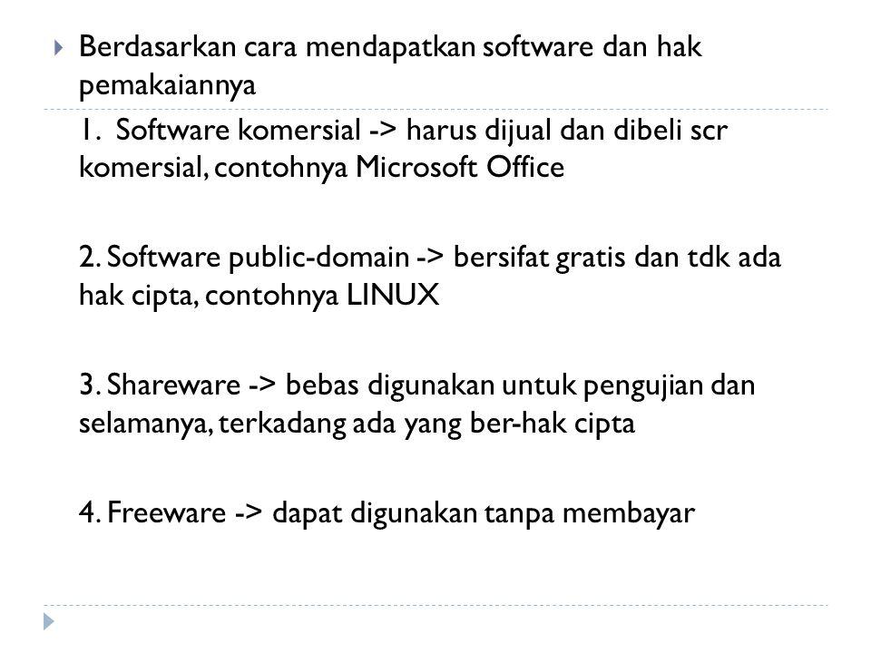  Berdasarkan cara mendapatkan software dan hak pemakaiannya 1. Software komersial -> harus dijual dan dibeli scr komersial, contohnya Microsoft Offic