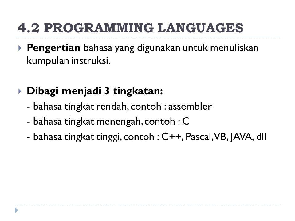 4.2 PROGRAMMING LANGUAGES  Pengertian bahasa yang digunakan untuk menuliskan kumpulan instruksi.  Dibagi menjadi 3 tingkatan: - bahasa tingkat renda