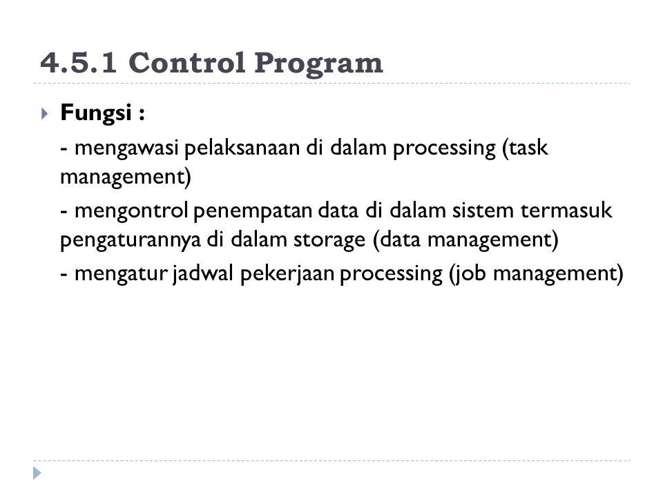 4.5.1 Control Program  Fungsi : - mengawasi pelaksanaan di dalam processing (task management) - mengontrol penempatan data di dalam sistem termasuk pengaturannya di dalam storage (data management) - mengatur jadwal pekerjaan processing (job management)