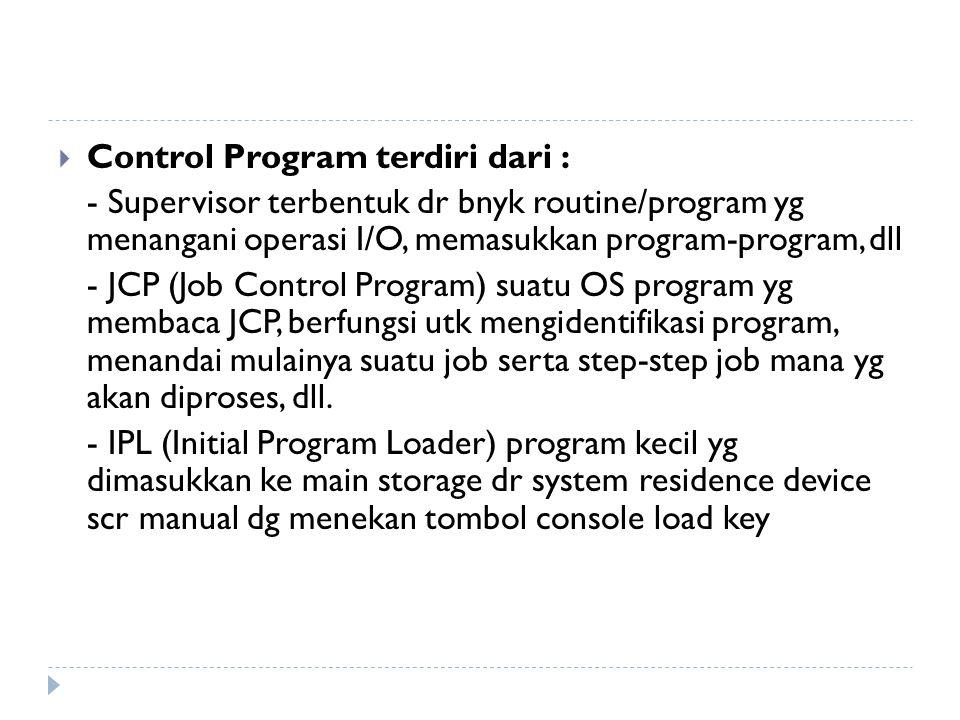  Control Program terdiri dari : - Supervisor terbentuk dr bnyk routine/program yg menangani operasi I/O, memasukkan program-program, dll - JCP (Job C