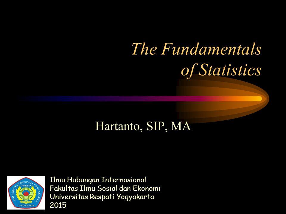 The Fundamentals of Statistics Hartanto, SIP, MA Ilmu Hubungan Internasional Fakultas Ilmu Sosial dan Ekonomi Universitas Respati Yogyakarta 2015