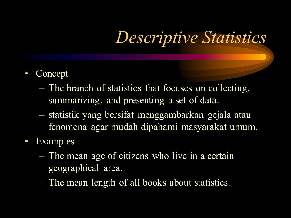Descriptive Statistics Concept –The branch of statistics that focuses on collecting, summarizing, and presenting a set of data.