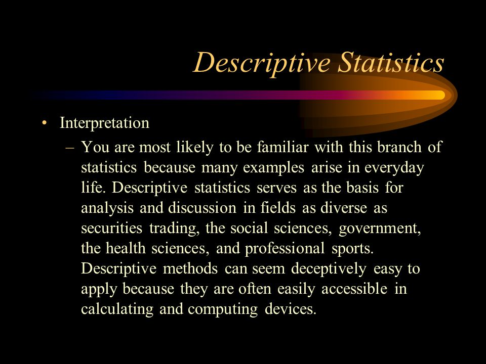 Descriptive Statistics Interpretation –You are most likely to be familiar with this branch of statistics because many examples arise in everyday life.
