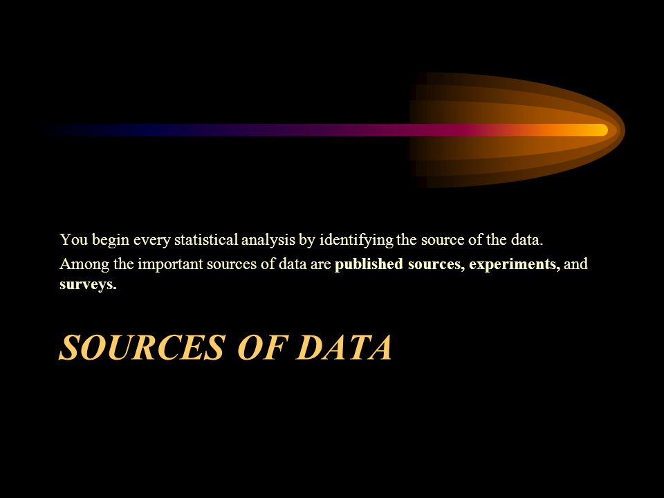 SOURCES OF DATA You begin every statistical analysis by identifying the source of the data.