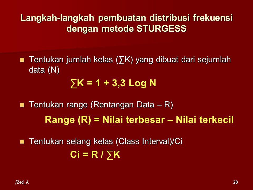 /Zed_A28 Langkah-langkah pembuatan distribusi frekuensi dengan metode STURGESS Tentukan jumlah kelas (∑K) yang dibuat dari sejumlah data (N) Tentukan jumlah kelas (∑K) yang dibuat dari sejumlah data (N) ∑K = 1 + 3,3 Log N Tentukan range (Rentangan Data – R) Tentukan range (Rentangan Data – R) Range (R) = Nilai terbesar – Nilai terkecil Tentukan selang kelas (Class Interval)/Ci Tentukan selang kelas (Class Interval)/Ci Ci = R / ∑K
