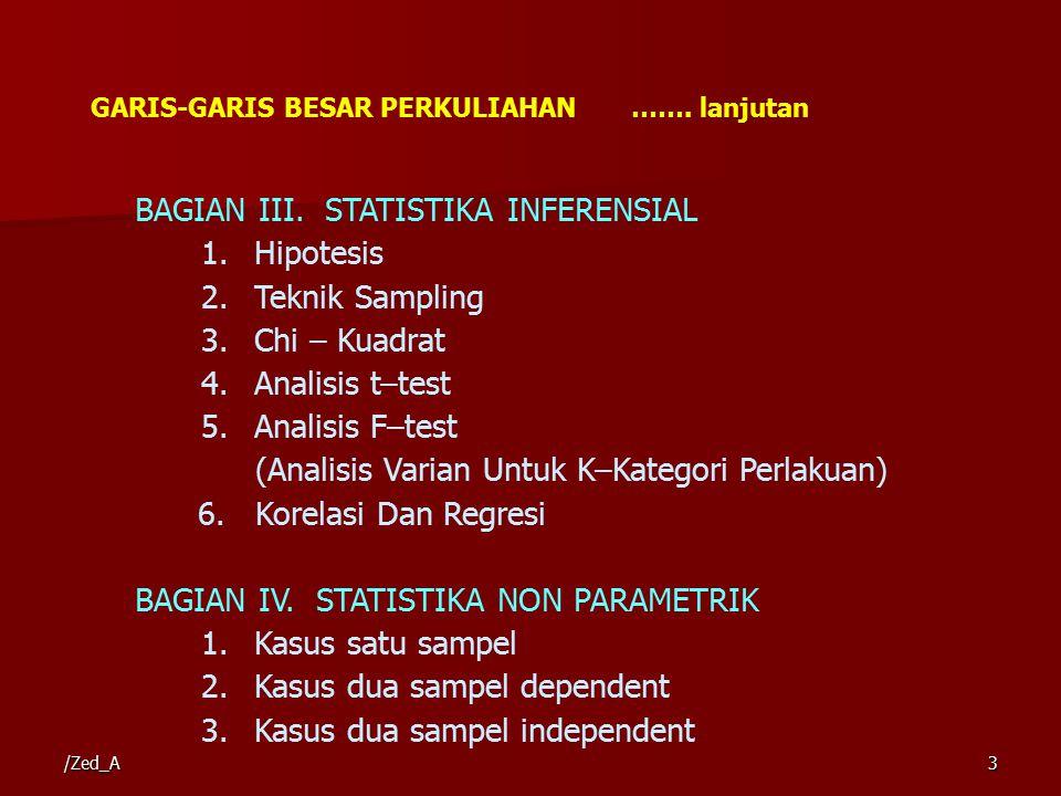 BAGIAN III. STATISTIKA INFERENSIAL 1.Hipotesis 2.Teknik Sampling 3.Chi – Kuadrat 4.Analisis t–test 5.Analisis F–test (Analisis Varian Untuk K–Kategori