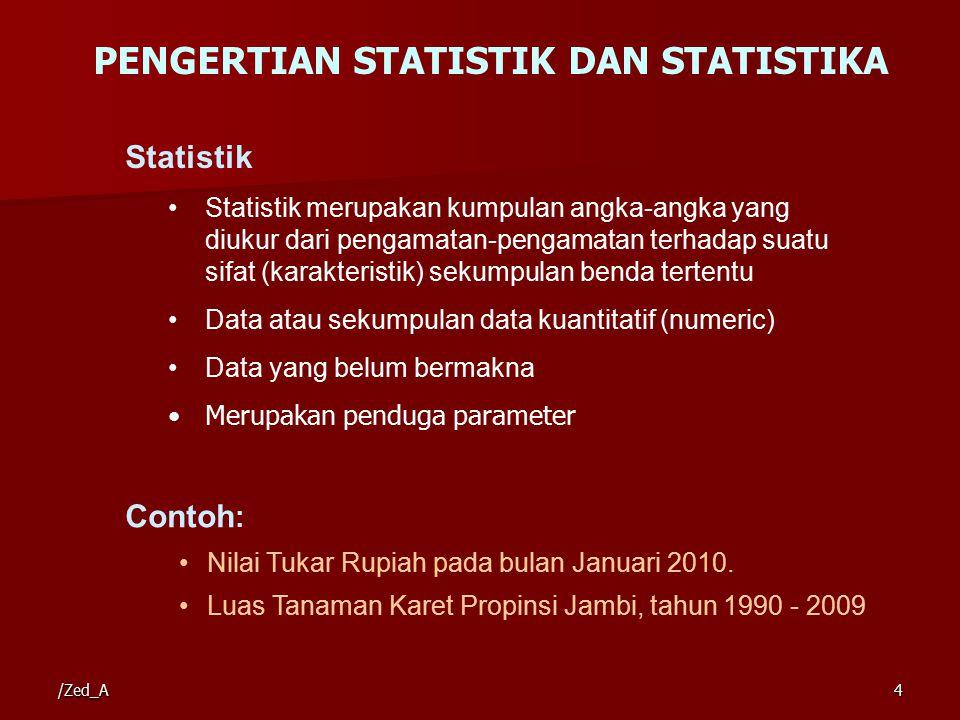 PENGERTIAN STATISTIK DAN STATISTIKA Statistik Statistik merupakan kumpulan angka-angka yang diukur dari pengamatan-pengamatan terhadap suatu sifat (karakteristik) sekumpulan benda tertentu Data atau sekumpulan data kuantitatif (numeric) Data yang belum bermakna Merupakan penduga parameter Contoh : Nilai Tukar Rupiah pada bulan Januari 2010.