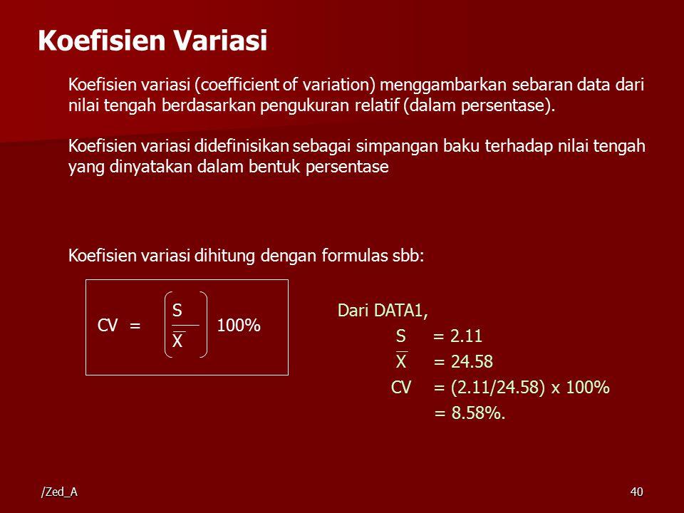 Koefisien Variasi Koefisien variasi (coefficient of variation) menggambarkan sebaran data dari nilai tengah berdasarkan pengukuran relatif (dalam persentase).