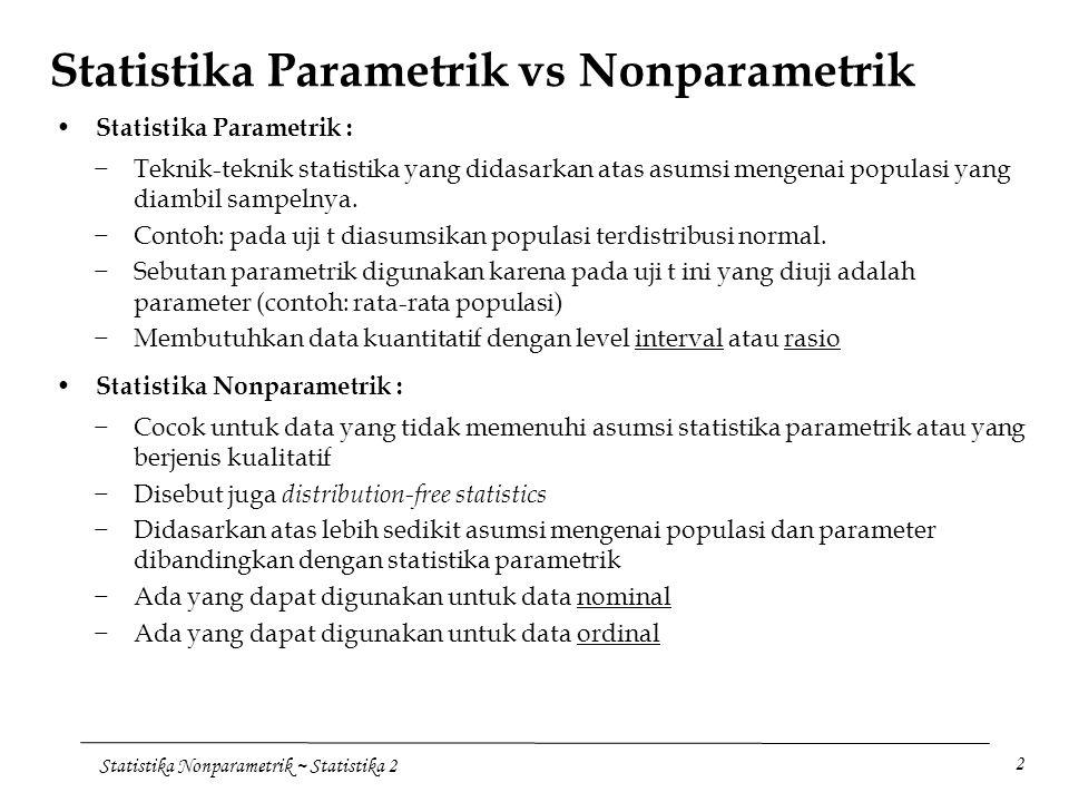 Statistika Nonparametrik ~ Statistika 2 3 Keuntungan dan Kekurangan Statistika Nonparametrik −Kadang-kadang tidak ada alternatifnya pada statistika parametrik −Uji nonparametrik tertentu dapat digunakan untuk analisis data nominal −Uji nonparametrik tertentu dapat digunakan untuk analisis data ordinal −Proses perhitungan pada statistika nonparametrik biasanya lebih sederhana dibandingkan pada statistika parametrik, khususnya untuk sampel kecil −Uji nonparametrik menjadi tak berguna apabila uji parametrik untuk data yang sama tersedia −Uji nonparametrik pada umumnya tidak tersedia secara luas dibandingkan dengan uji parametrik −Untuk sampel besar, perhitungan untuk statistika nonparametrik menjadi rumit Keuntungan : Kekurangan : Metode uji nonparametrik pada bab ini, yaitu Uji tanda, Mann-Whitney, Wilcoxon, dan Rank Spearman.
