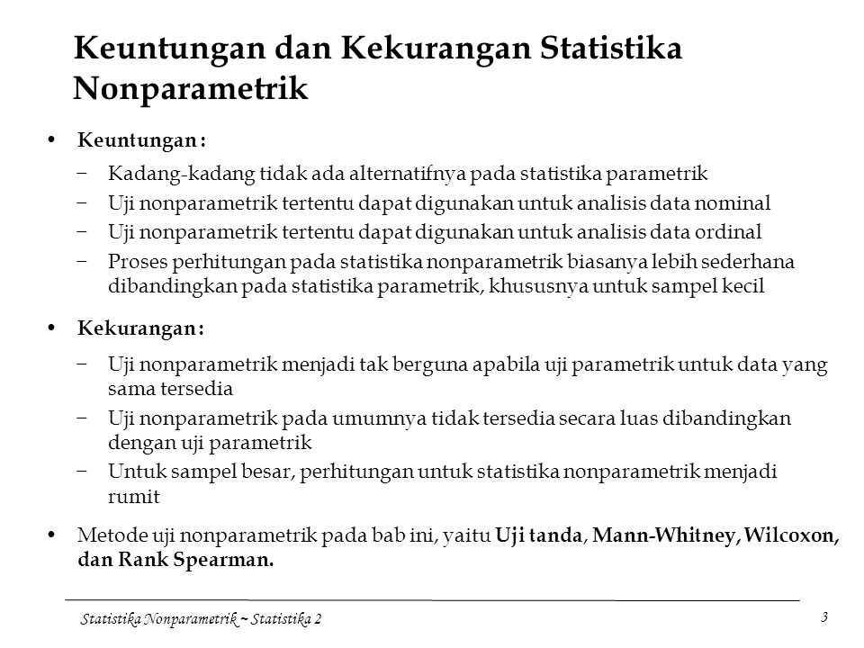 Statistika Nonparametrik ~ Statistika 2 3 Keuntungan dan Kekurangan Statistika Nonparametrik −Kadang-kadang tidak ada alternatifnya pada statistika pa