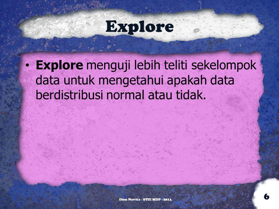 Explore Explore menguji lebih teliti sekelompok data untuk mengetahui apakah data berdistribusi normal atau tidak. Dien Novita - STIE MDP - 2013 6