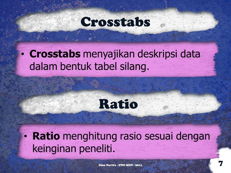 Crosstabs Crosstabs menyajikan deskripsi data dalam bentuk tabel silang. Dien Novita - STIE MDP - 2013 7 Ratio Ratio menghitung rasio sesuai dengan ke