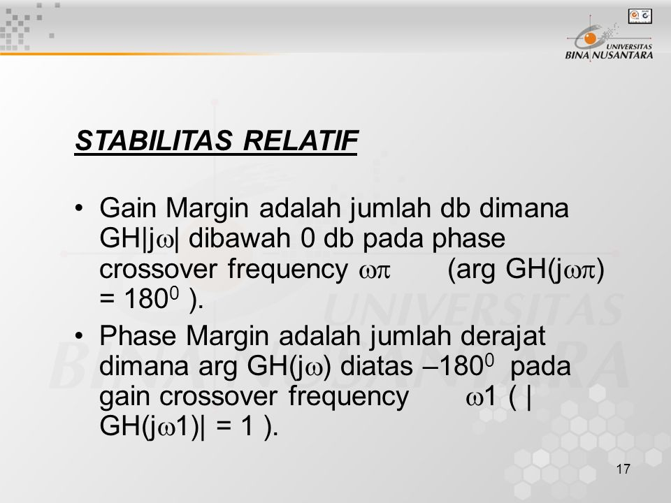 17 STABILITAS RELATIF Gain Margin adalah jumlah db dimana GH|j  | dibawah 0 db pada phase crossover frequency  (arg GH(j  ) = 180 0 ). Phase Marg