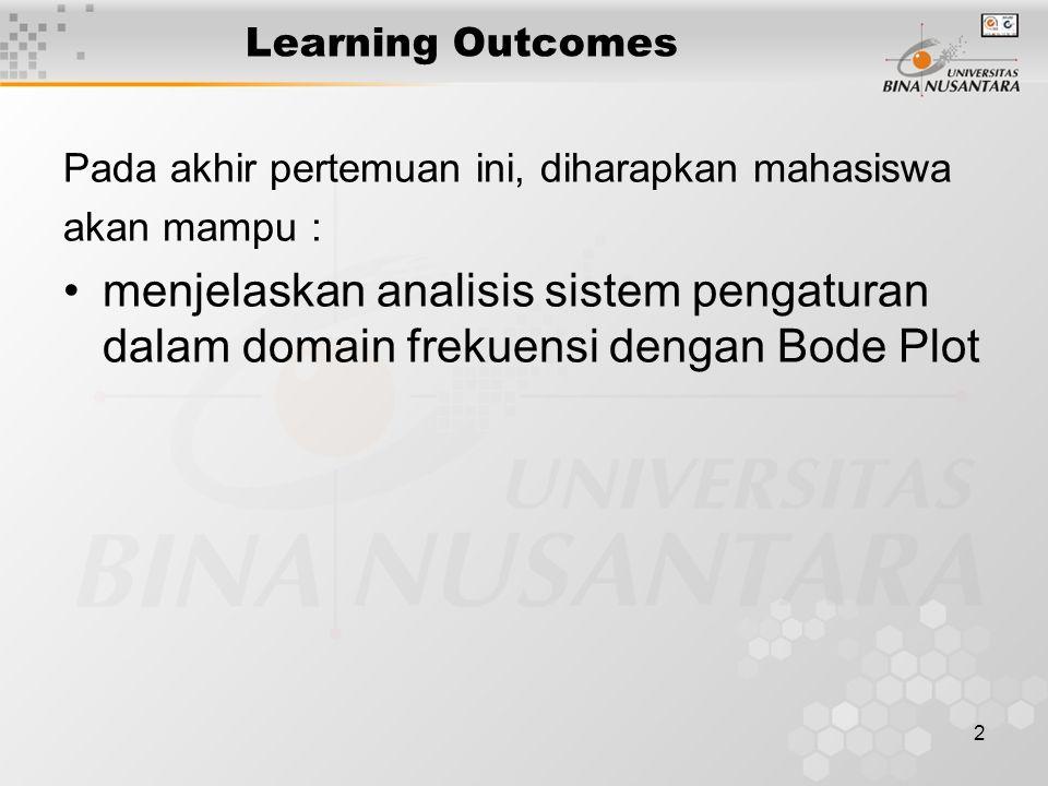 2 Learning Outcomes Pada akhir pertemuan ini, diharapkan mahasiswa akan mampu : menjelaskan analisis sistem pengaturan dalam domain frekuensi dengan B