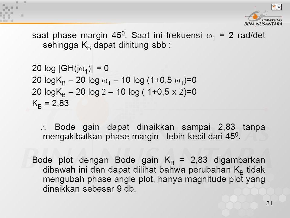 21 saat phase margin 45 0. Saat ini frekuensi  1 = 2 rad/det sehingga K B dapat dihitung sbb : 20 log |GH(j  1 )| = 0 20 logK B – 20 log  1 – 10 lo
