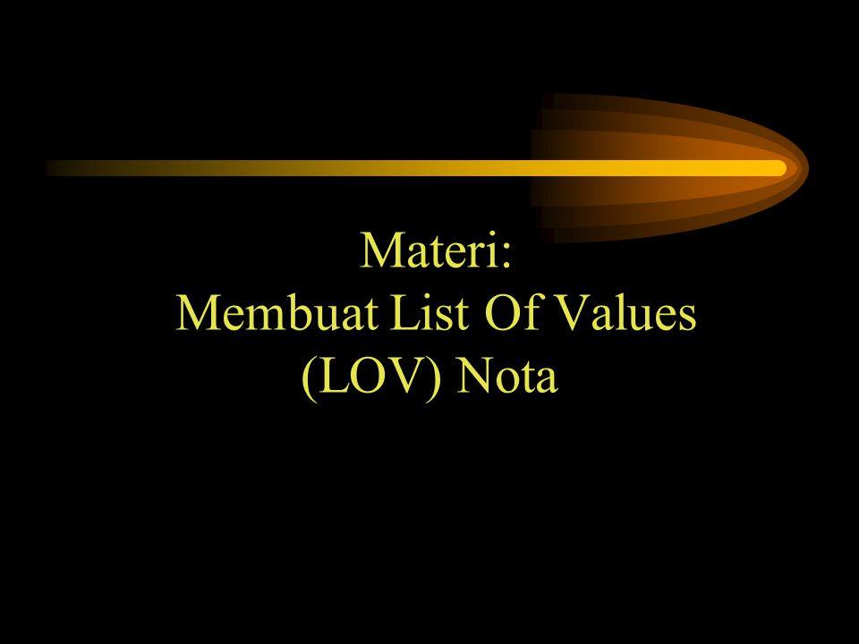 Sasaran Belajar Agar mahasiswa : Dapat mengerti dan membuat List Of Values (LOV) Nota menggunakan wizard.