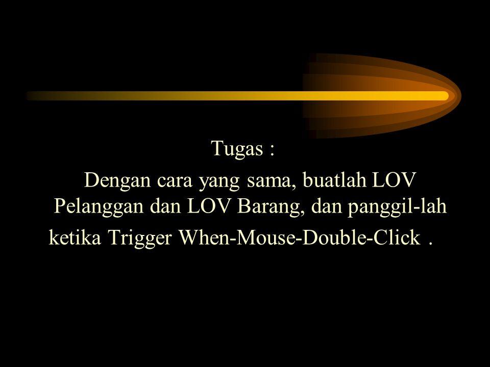 Tugas : Dengan cara yang sama, buatlah LOV Pelanggan dan LOV Barang, dan panggil-lah ketika Trigger When-Mouse-Double-Click.
