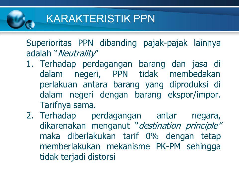 KARAKTERISTIK PPN Superioritas PPN dibanding pajak-pajak lainnya adalah Neutrality 1.Terhadap perdagangan barang dan jasa di dalam negeri, PPN tidak membedakan perlakuan antara barang yang diproduksi di dalam negeri dengan barang ekspor/impor.