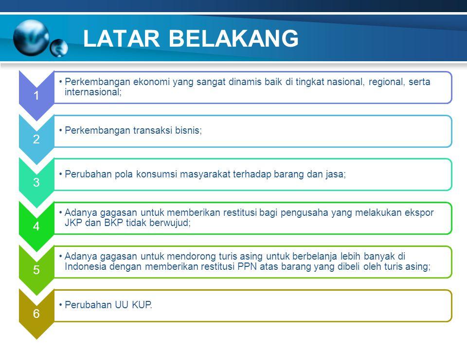 LATAR BELAKANG 1 Perkembangan ekonomi yang sangat dinamis baik di tingkat nasional, regional, serta internasional; 2 Perkembangan transaksi bisnis; 3 Perubahan pola konsumsi masyarakat terhadap barang dan jasa; 4 Adanya gagasan untuk memberikan restitusi bagi pengusaha yang melakukan ekspor JKP dan BKP tidak berwujud; 5 Adanya gagasan untuk mendorong turis asing untuk berbelanja lebih banyak di Indonesia dengan memberikan restitusi PPN atas barang yang dibeli oleh turis asing; 6 Perubahan UU KUP.