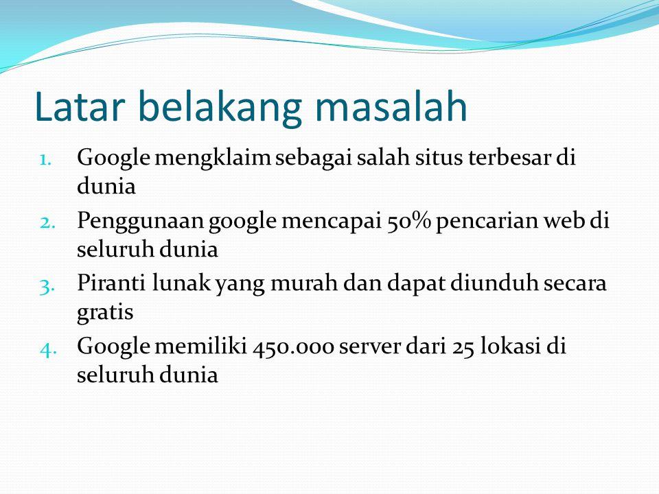 Latar belakang masalah 1. Google mengklaim sebagai salah situs terbesar di dunia 2.