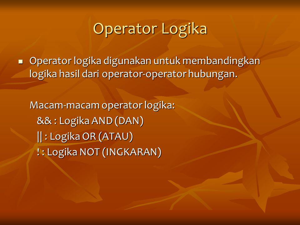 Operator Logika Operator logika digunakan untuk membandingkan logika hasil dari operator-operator hubungan. Operator logika digunakan untuk membanding
