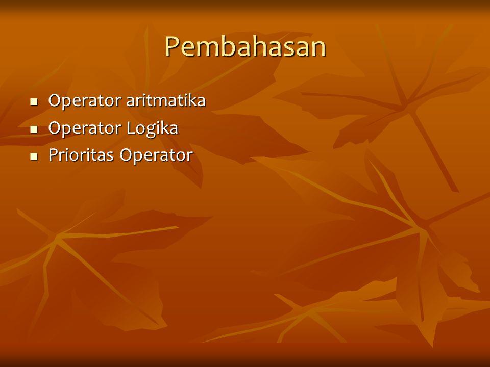 Pembahasan Operator aritmatika Operator aritmatika Operator Logika Operator Logika Prioritas Operator Prioritas Operator