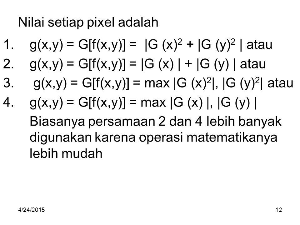 Nilai setiap pixel adalah 1.g(x,y) = G[f(x,y)] = |G (x) 2 + |G (y) 2 | atau 2.g(x,y) = G[f(x,y)] = |G (x) | + |G (y) | atau 3. g(x,y) = G[f(x,y)] = ma