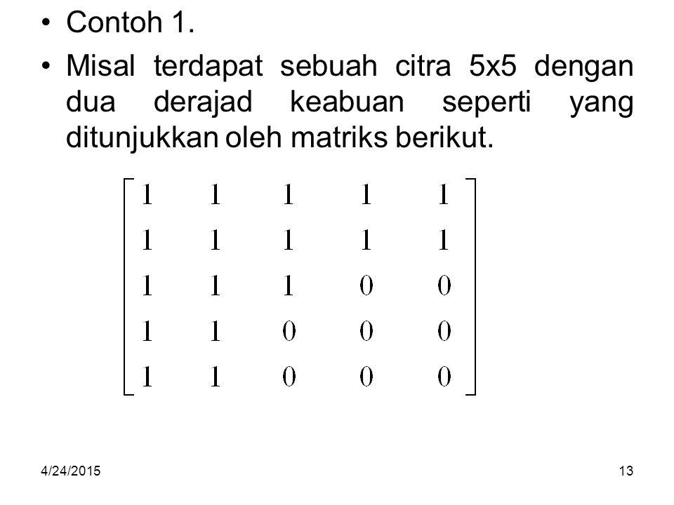 Contoh 1. Misal terdapat sebuah citra 5x5 dengan dua derajad keabuan seperti yang ditunjukkan oleh matriks berikut. 4/24/201513