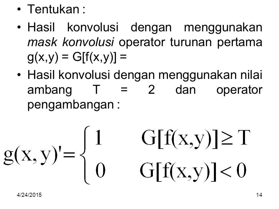 Tentukan : Hasil konvolusi dengan menggunakan mask konvolusi operator turunan pertama g(x,y) = G[f(x,y)] = Hasil konvolusi dengan menggunakan nilai ambang T = 2 dan operator pengambangan : 4/24/201514