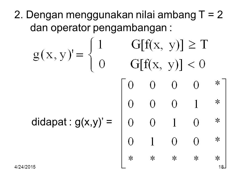 2. Dengan menggunakan nilai ambang T = 2 dan operator pengambangan : didapat : g(x,y)' = 4/24/201518