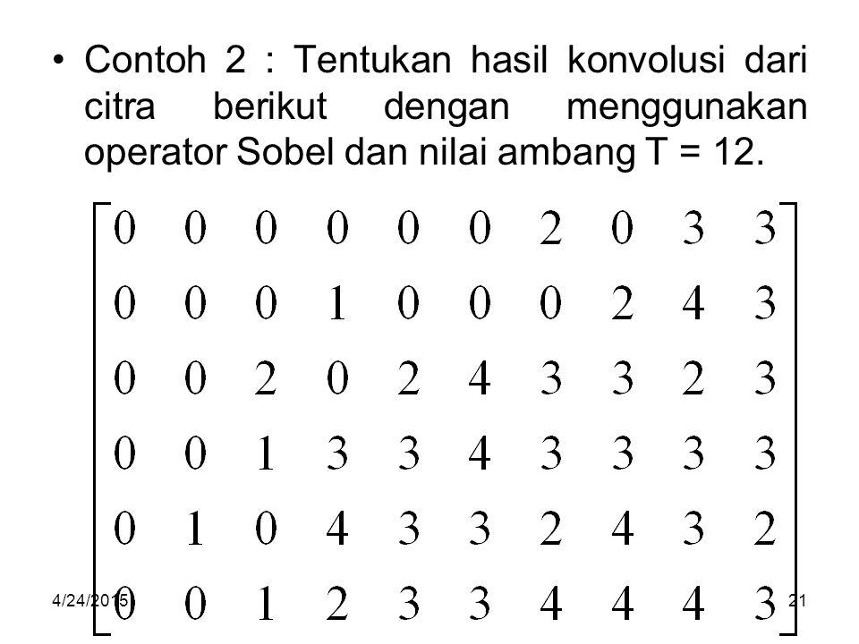Contoh 2 : Tentukan hasil konvolusi dari citra berikut dengan menggunakan operator Sobel dan nilai ambang T = 12. 4/24/201521