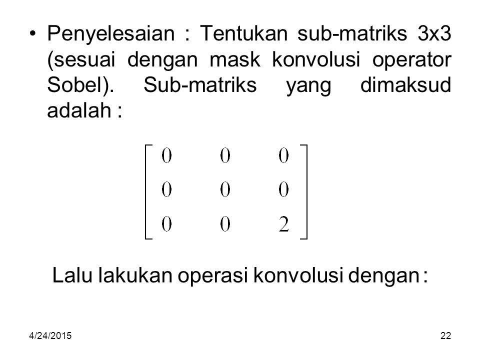 Penyelesaian : Tentukan sub-matriks 3x3 (sesuai dengan mask konvolusi operator Sobel). Sub-matriks yang dimaksud adalah : Lalu lakukan operasi konvolu
