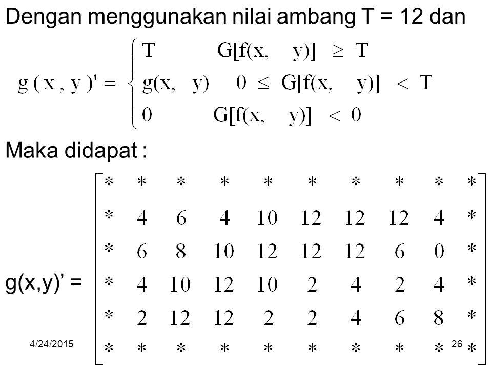 Dengan menggunakan nilai ambang T = 12 dan Maka didapat : g(x,y)' = 4/24/201526