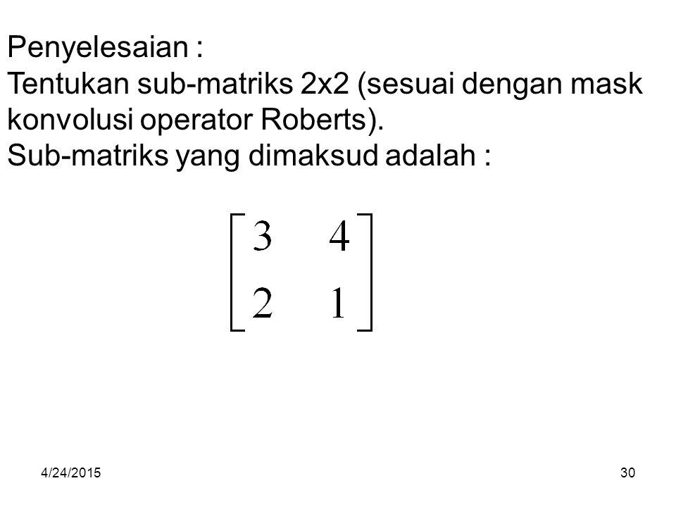 Penyelesaian : Tentukan sub-matriks 2x2 (sesuai dengan mask konvolusi operator Roberts). Sub-matriks yang dimaksud adalah : 4/24/201530