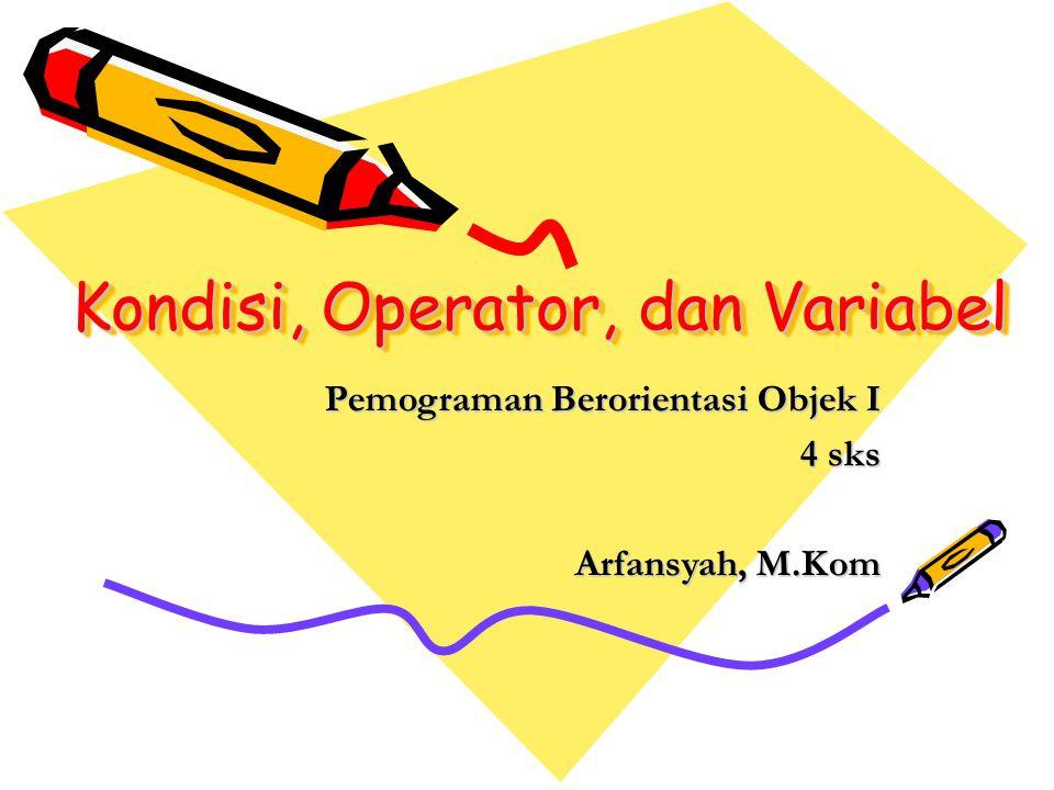 Kondisi, Operator, dan Variabel Pemograman Berorientasi Objek I 4 sks Arfansyah, M.Kom