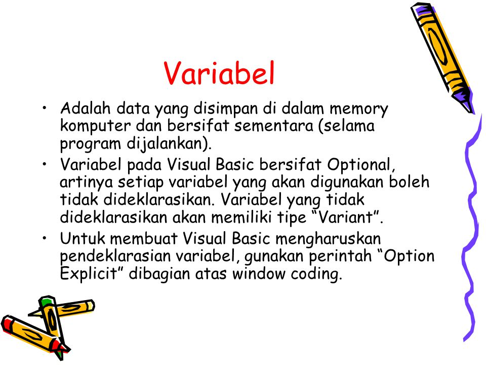 Variabel Adalah data yang disimpan di dalam memory komputer dan bersifat sementara (selama program dijalankan). Variabel pada Visual Basic bersifat Op