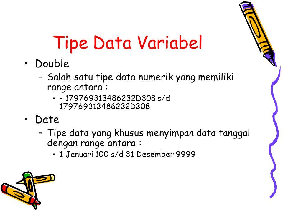 Tipe Data Variabel Double –Salah satu tipe data numerik yang memiliki range antara : - 179769313486232D308 s/d 179769313486232D308 Date –Tipe data yang khusus menyimpan data tanggal dengan range antara : 1 Januari 100 s/d 31 Desember 9999