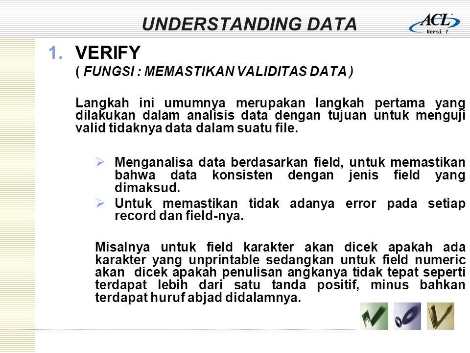 UNDERSTANDING DATA 1.VERIFY ( FUNGSI : MEMASTIKAN VALIDITAS DATA ) Langkah ini umumnya merupakan langkah pertama yang dilakukan dalam analisis data dengan tujuan untuk menguji valid tidaknya data dalam suatu file.