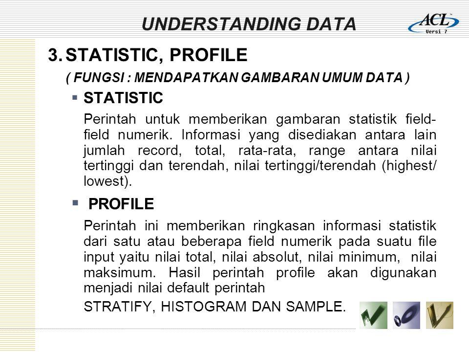 UNDERSTANDING DATA 3.STATISTIC, PROFILE ( FUNGSI : MENDAPATKAN GAMBARAN UMUM DATA )  STATISTIC Perintah untuk memberikan gambaran statistik field- field numerik.