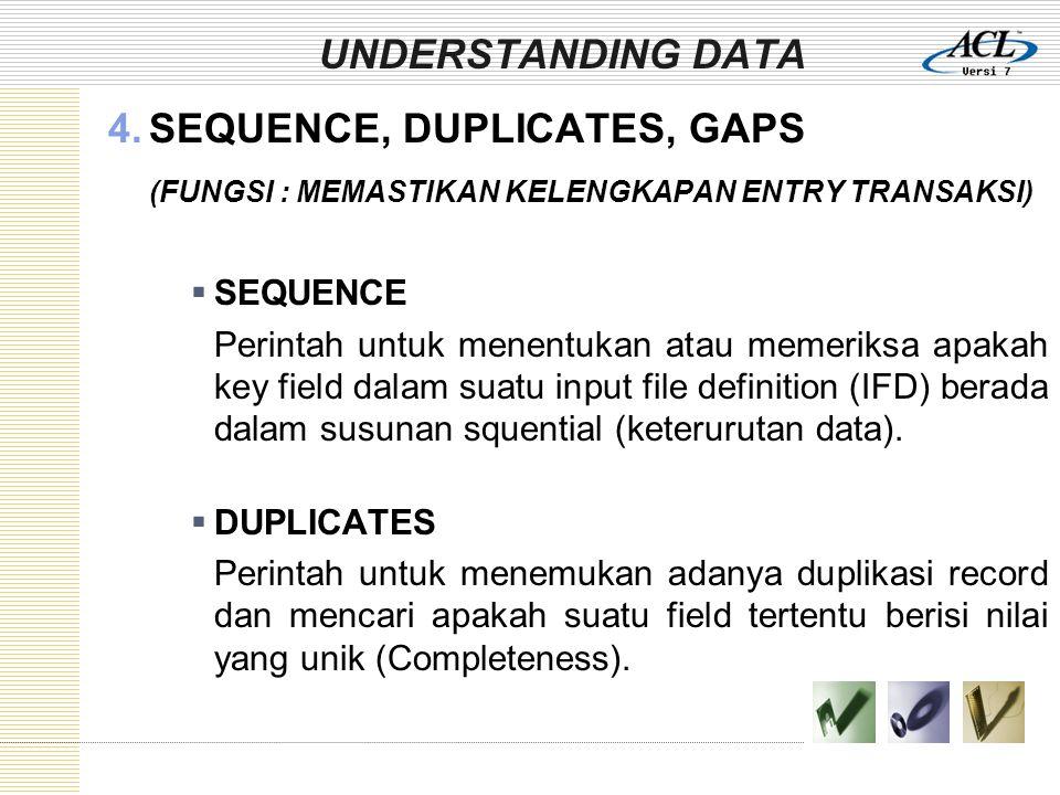 UNDERSTANDING DATA 4.SEQUENCE, DUPLICATES, GAPS (FUNGSI : MEMASTIKAN KELENGKAPAN ENTRY TRANSAKSI)  SEQUENCE Perintah untuk menentukan atau memeriksa apakah key field dalam suatu input file definition (IFD) berada dalam susunan squential (keterurutan data).