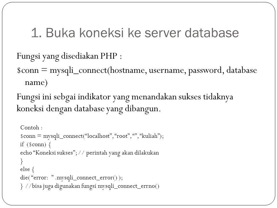 1. Buka koneksi ke server database Fungsi yang disediakan PHP : $conn = mysqli_connect(hostname, username, password, database name) Fungsi ini sebgai