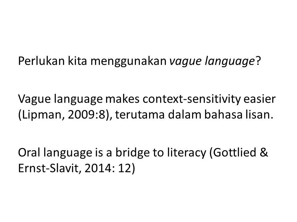 Perlukan kita menggunakan vague language? Vague language makes context-sensitivity easier (Lipman, 2009:8), terutama dalam bahasa lisan. Oral language