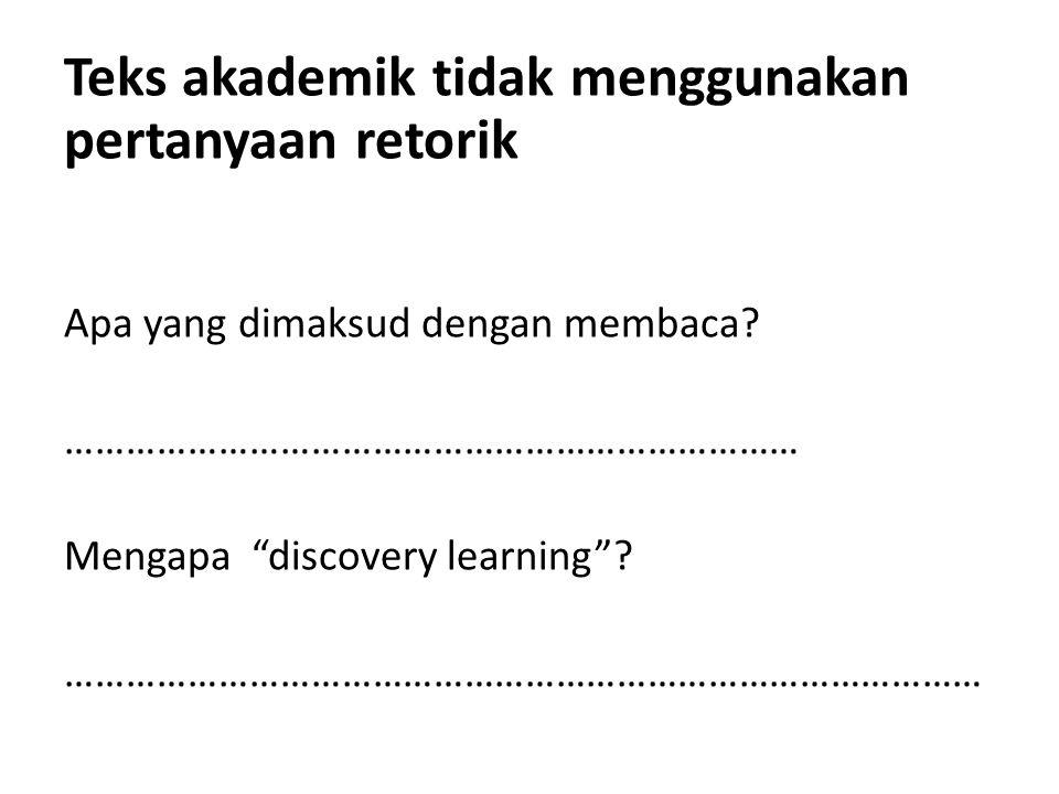 "Teks akademik tidak menggunakan pertanyaan retorik Apa yang dimaksud dengan membaca? ……………………………………………………………… Mengapa ""discovery learning""? …………………………"