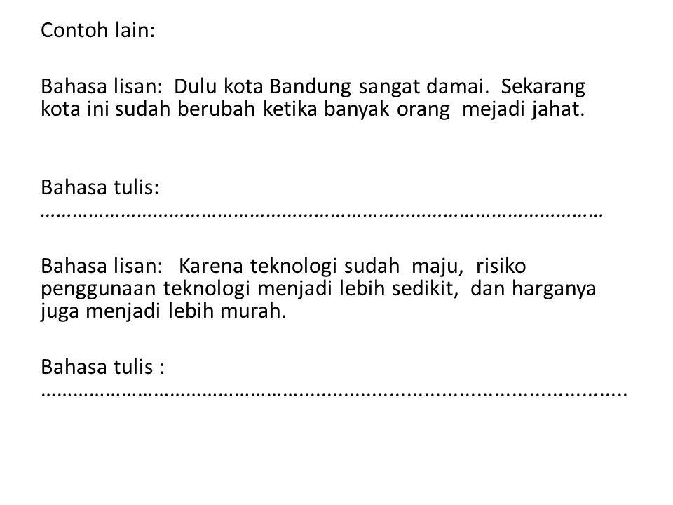 Contoh lain: Bahasa lisan: Dulu kota Bandung sangat damai. Sekarang kota ini sudah berubah ketika banyak orang mejadi jahat. Bahasa tulis: ……………………………