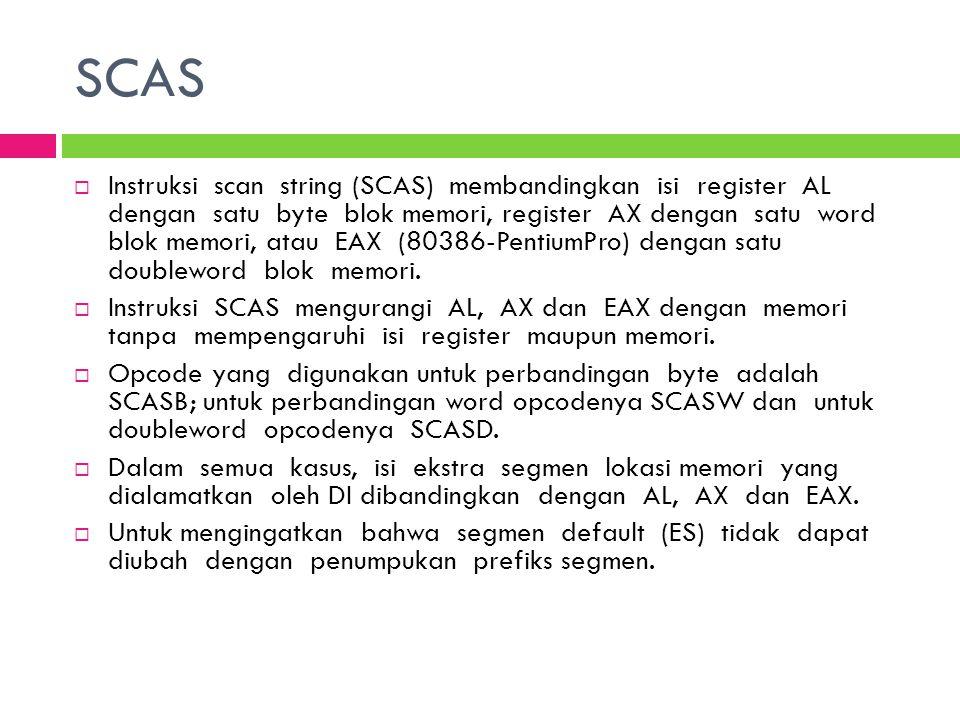 SCAS  Instruksi scan string (SCAS) membandingkan isi register AL dengan satu byte blok memori, register AX dengan satu word blok memori, atau EAX (80