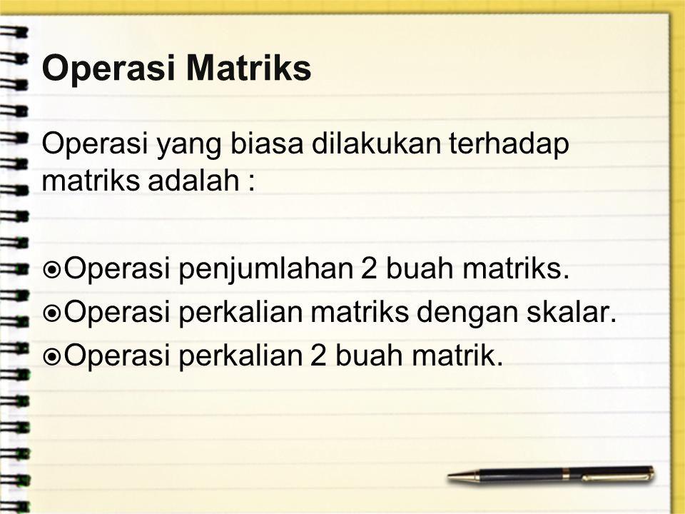 Operasi Matriks Operasi yang biasa dilakukan terhadap matriks adalah :  Operasi penjumlahan 2 buah matriks.  Operasi perkalian matriks dengan skalar