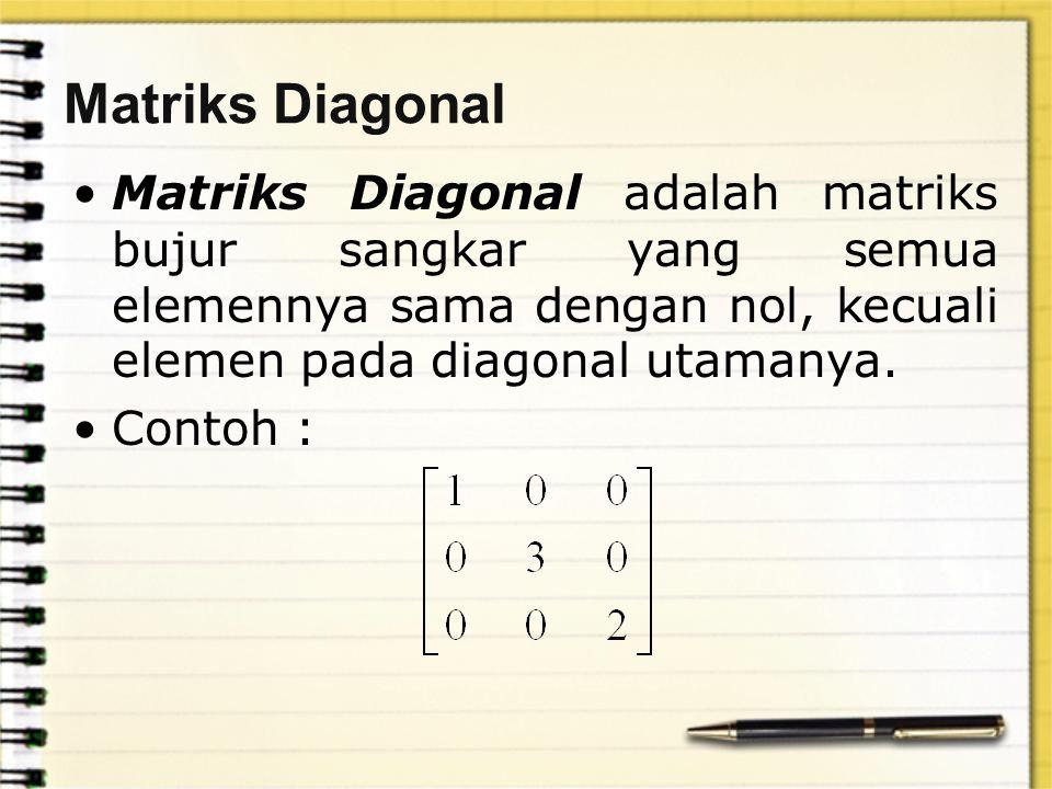Matriks Diagonal Matriks Diagonal adalah matriks bujur sangkar yang semua elemennya sama dengan nol, kecuali elemen pada diagonal utamanya. Contoh :