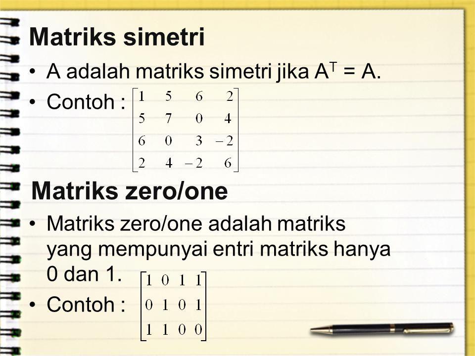 Matriks simetri A adalah matriks simetri jika A T = A. Contoh : Matriks zero/one adalah matriks yang mempunyai entri matriks hanya 0 dan 1. Contoh : M