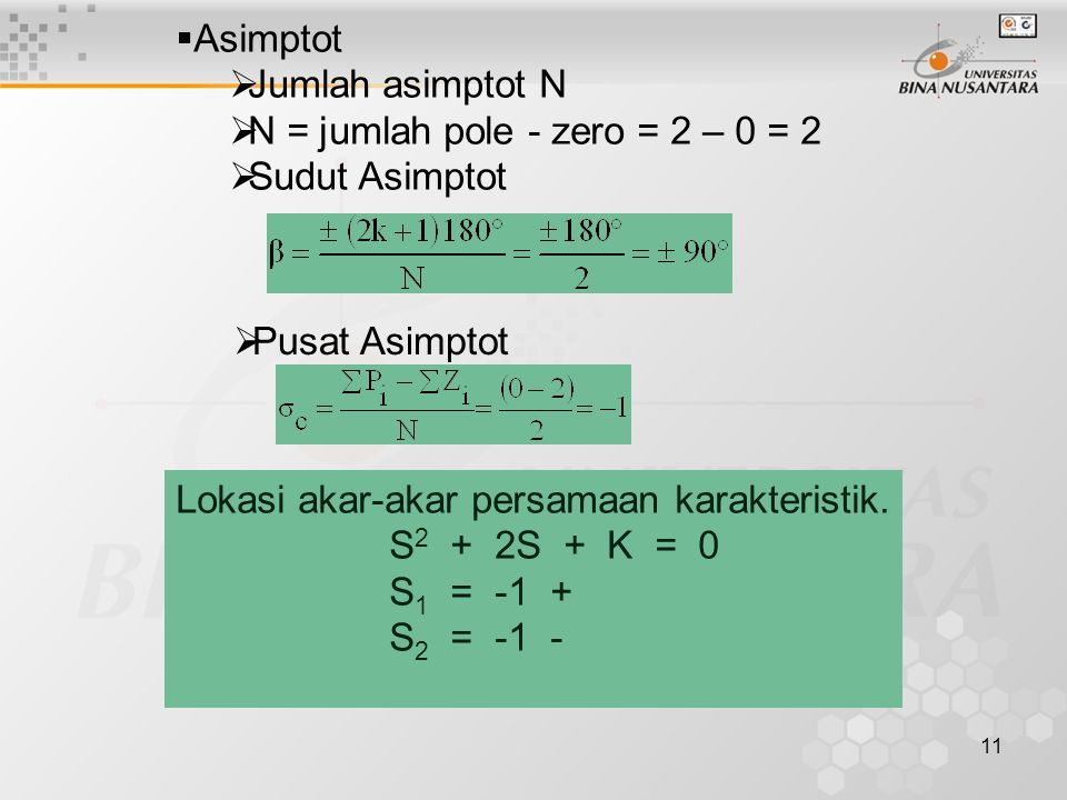 11  Asimptot  Jumlah asimptot N  N = jumlah pole - zero = 2 – 0 = 2  Sudut Asimptot  Pusat Asimptot Lokasi akar-akar persamaan karakteristik. S 2